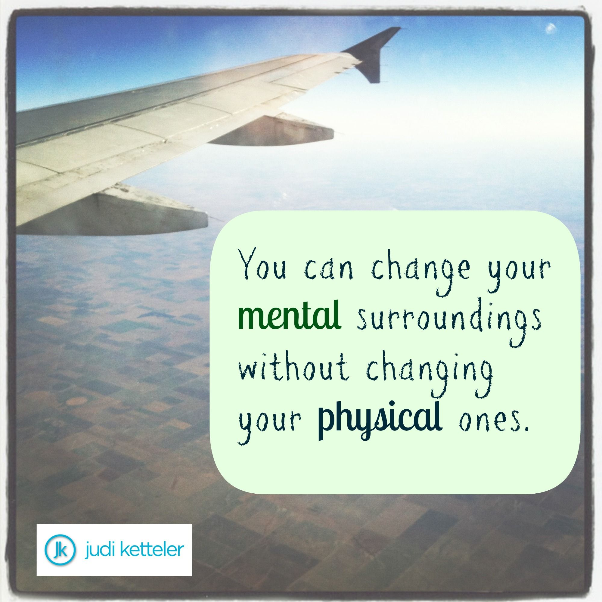 You can change your mental surroundings without changing your physical ones.