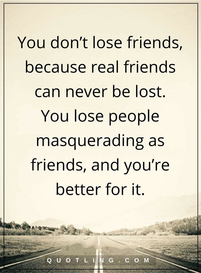 Friendship Quotes You Donu0027t Lose Friends, Because Real Friends Can Never Be  Lost. You Lose People Masquerading As Friends, And Youu0027re Better For It.