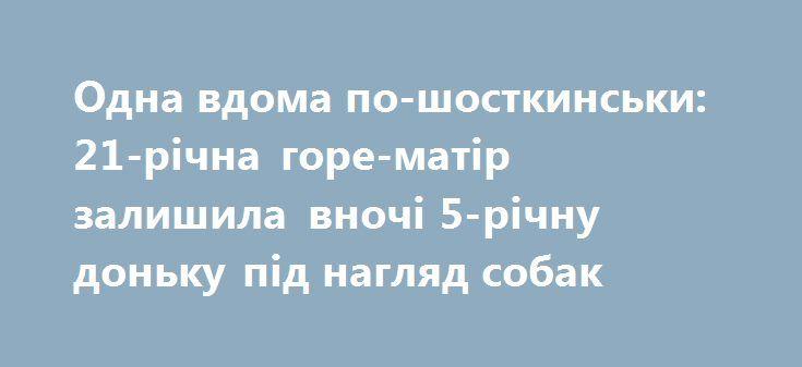 Одна вдома по-шосткинськи: 21-річна горе-матір залишила вночі 5-річну доньку під нагляд собак http://sumypost.com/sumynews/obwestvo/odna_vdoma_po-shostkins_ki_21-r_chna_gore-mat_r_zalishila_vnoch_5-r_chnu_don_ku_p_d_naglyad_sobak  Разом з 5-річною дівчинкою були лише домашні тварини - собака бійцівської породи, кіт...