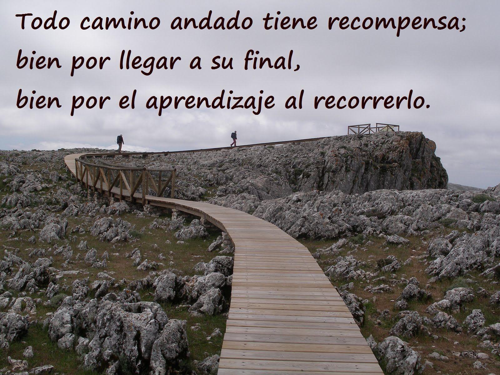 Caminar es aprender; aprender es caminar.  La senda de la vida es una prodigiosa sucesión de caminos y destinos...