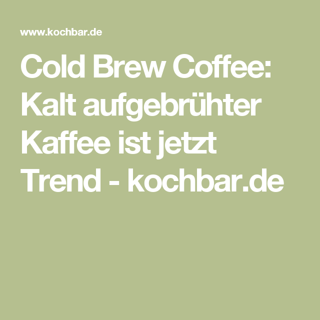 Cold Brew Coffee: Kalt aufgebrühter Kaffee ist jetzt Trend - kochbar.de