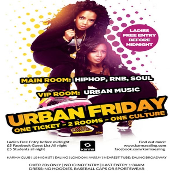Urban Friday, 2 Rooms, Urban Music at Karma Ealing club, 10 High ST, London, W5 5JY, UK on Oct 23, 2015 to Oct 24, 2015 at 10:00pm to 4:00am.  Urban Friday, 2 Rooms, Rnb, Urban Music  Over 20s Only, No Id No Entry, Last Entry 1:30am Dress: No Hoodies, Baseball Caps Or Sportswear Very Smart Trainers Ok  URL: Booking: http://atnd.it/36550-1  Category: Nightlife,  Price: Guest list £5, after 10pm £10,  Artists: Dj Vectra, Missin Lync, residents