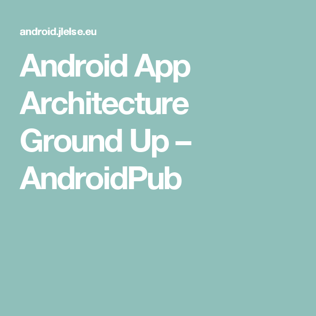Android App Architecture Ground Up – AndroidPub