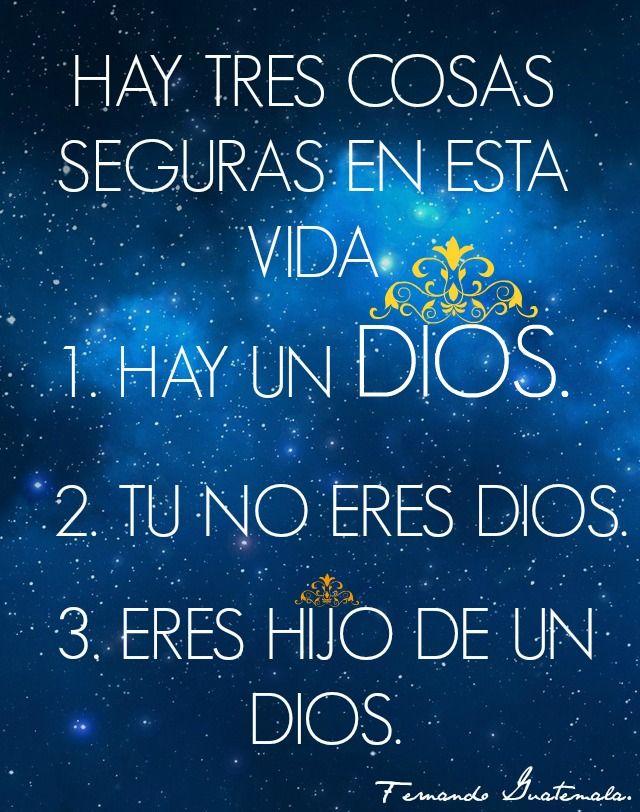 HAY TRES COSAS SEGURAS EN ESTA VIDA 1 HAY UN DIOS, 2 TU NO ERES DIOS, 3 ERES UN HIJO DE DIOS