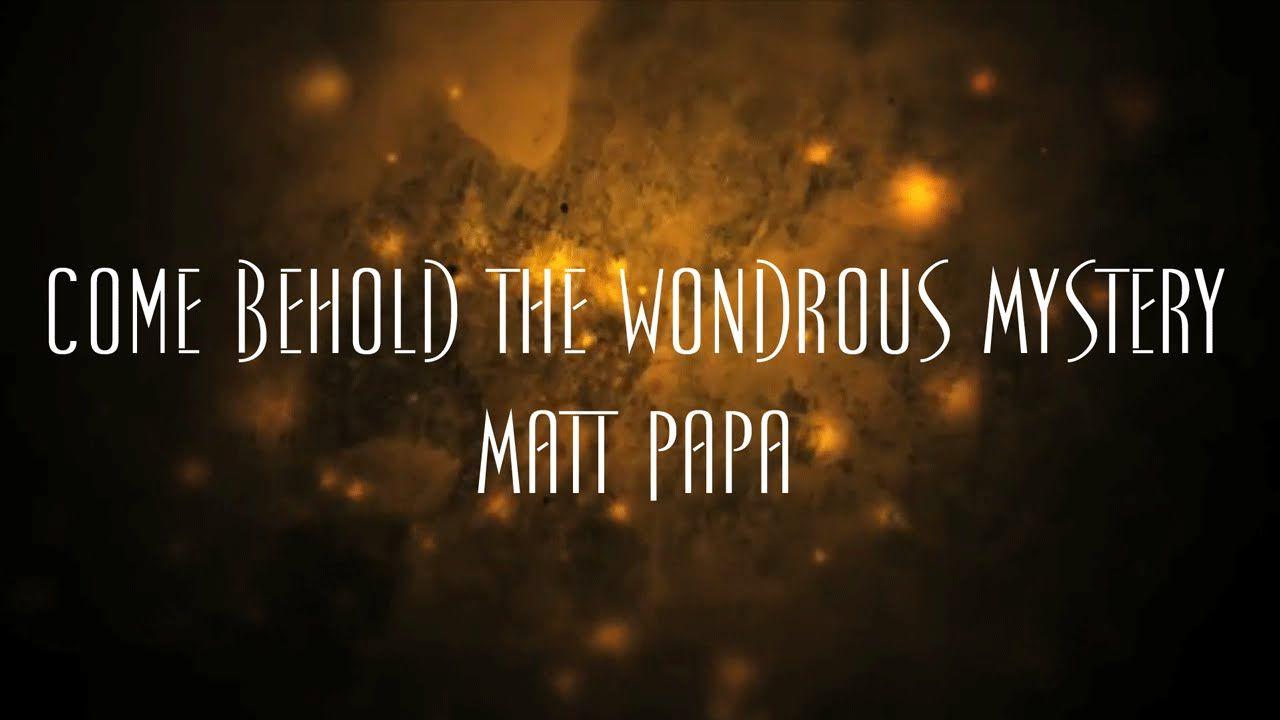 Come Behold The Wondrous Mystery written by Matt Papa, Matt ...
