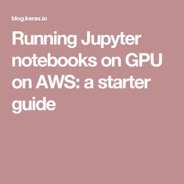 Running Jupyter notebooks on GPU on AWS: a starter guide | Data