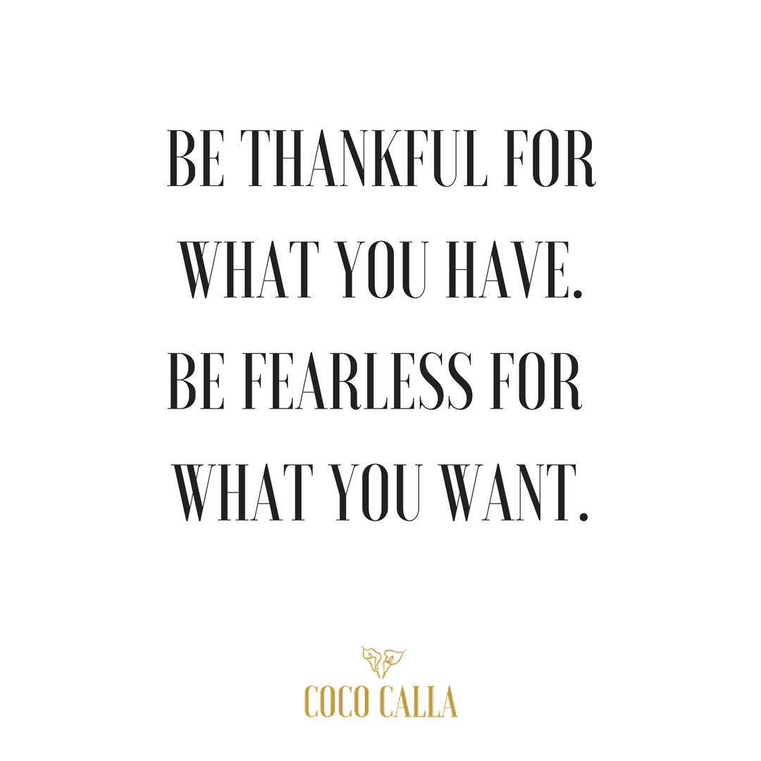 Be Thankful For What You Have. Be Fearless For What You Want. Coco Calla