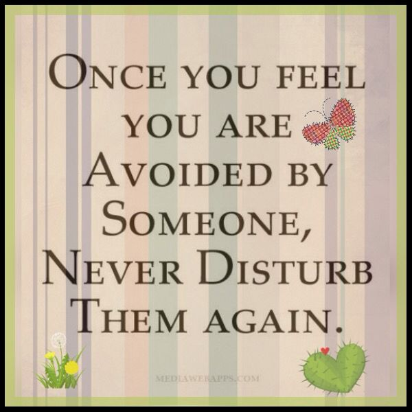 Once you feel you are avoided by someone...