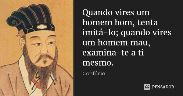 Quando vires um homem bom, tenta imitá-lo; quando vires um homem mau, examina-te a ti mesmo. — Confúcio