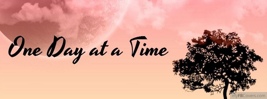 Facebook Quotes and Sayings | One Day at a Time Facebook Covers ...