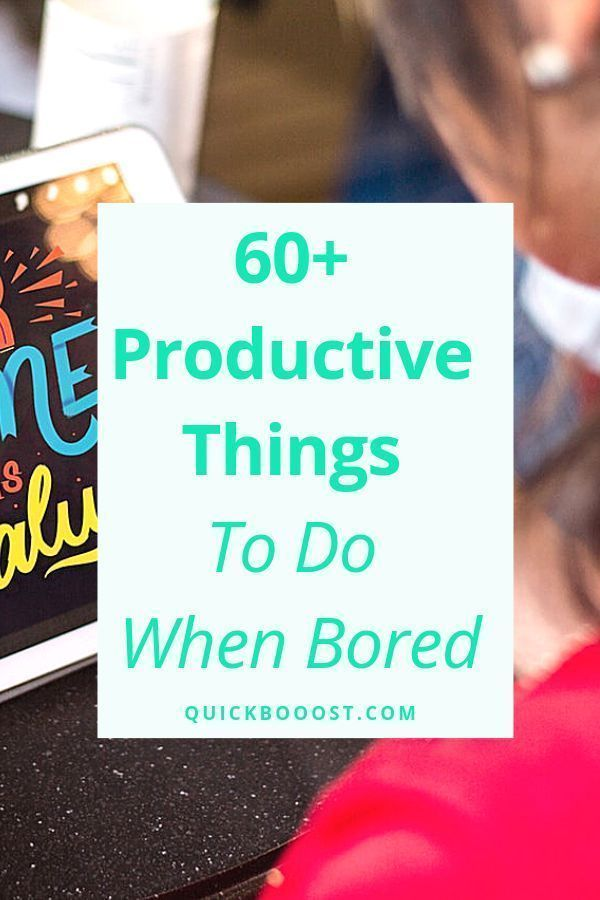 62 Productive Things To Do When Bored - These Are A Must!