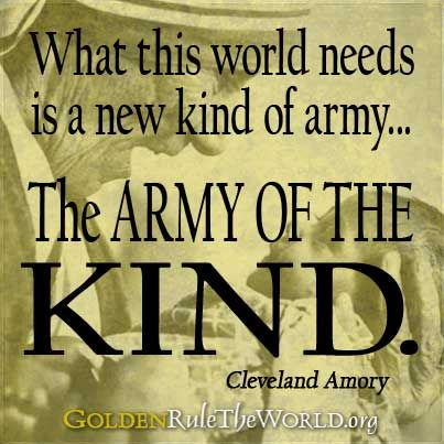 What this world needs is a new kind of army... the army of the KIND. -Cleveland Amory
