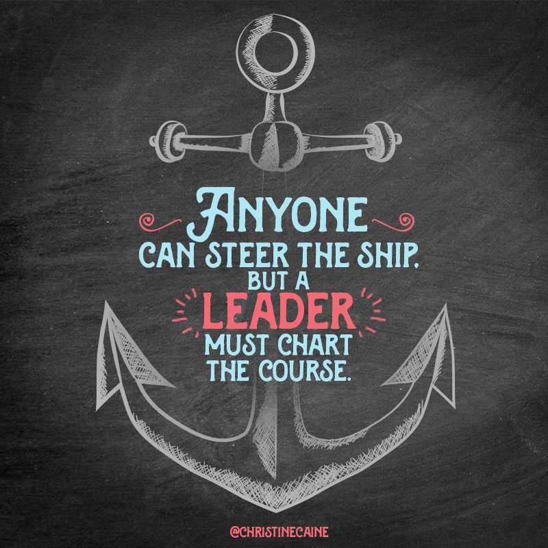 Anyone Can Steer The Ship But A Leader Must Chart Course