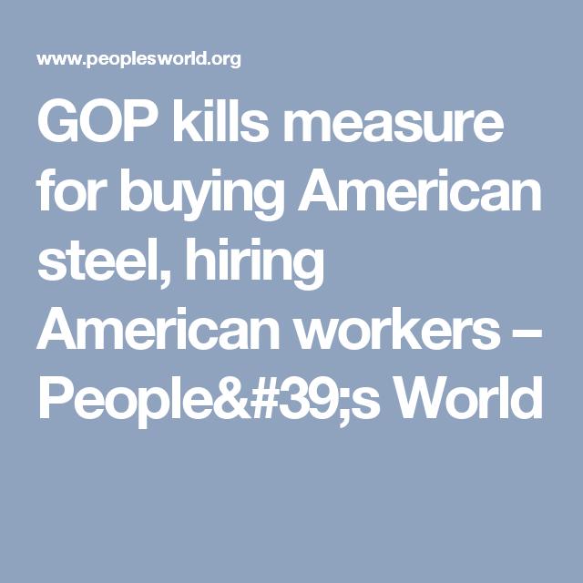 GOP kills measure for buying American steel, hiring American workers – People's World
