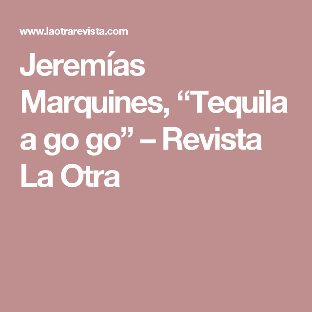 """Jeremías Marquines, """"Tequila a go go"""" – Revista La Otra"""