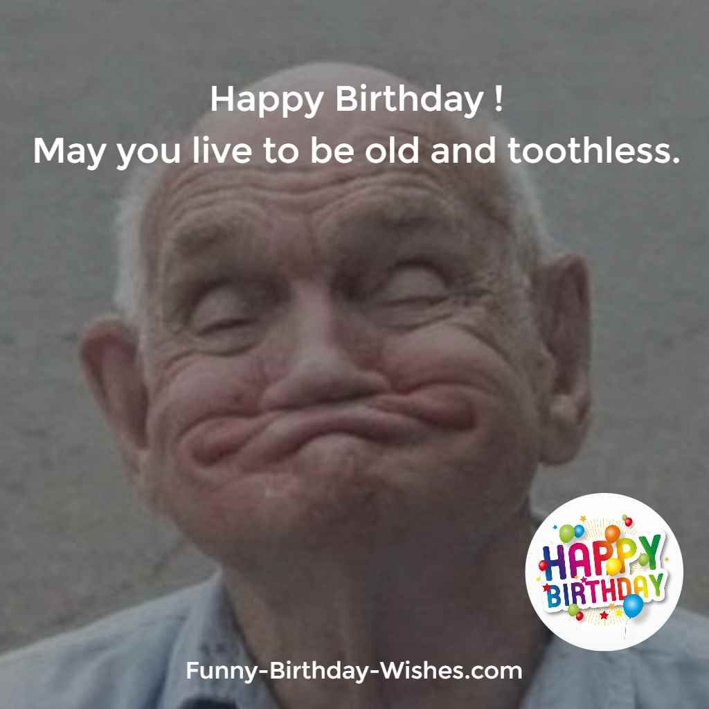 Happy Birthday ! May You Live To Be Old And Toothless.