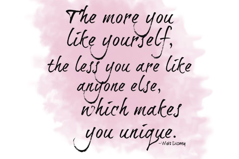 """The more you like yourself, the less you are like anyone else, which makes you unique."" Walt Disney"