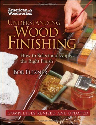 Understanding Wood Finishing: How to Select and Apply the Right Finish (American Woodworker): Amazon.co.uk: Bob Flexner: 9781565235489: Books