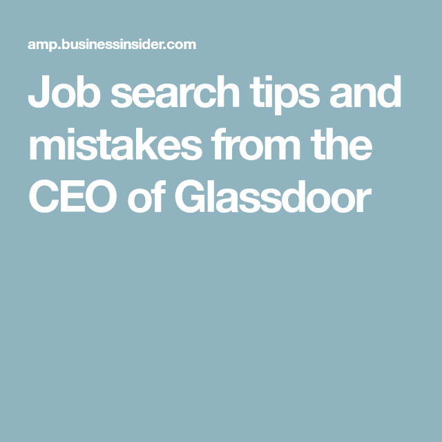 Amazing Job Search Tips And Mistakes From The CEO Of Glassdoor