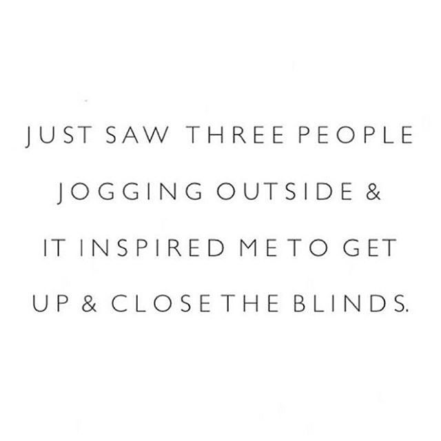 Just saw three people jogging outside & it inspired me to get up & close the blinds. Haha