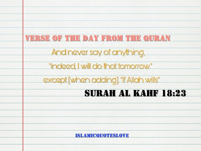 """VERSE OF THE DAY FROM THE QUR'AN And never say of anything, """"indeed, I will do that tomorrow."""" except [when adding] """"if ALLAH wills"""" Quran 18:23"""