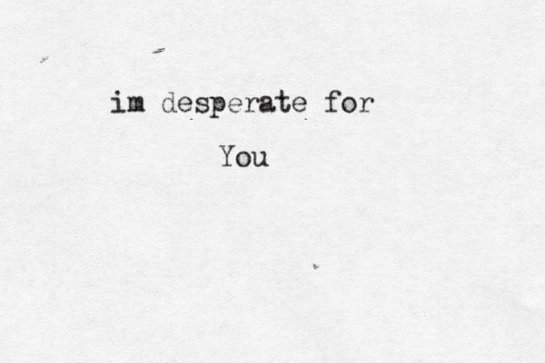 And i am desperate for you