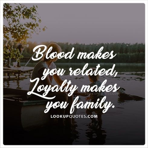 blood makes you related loyalty makes you family love quotes
