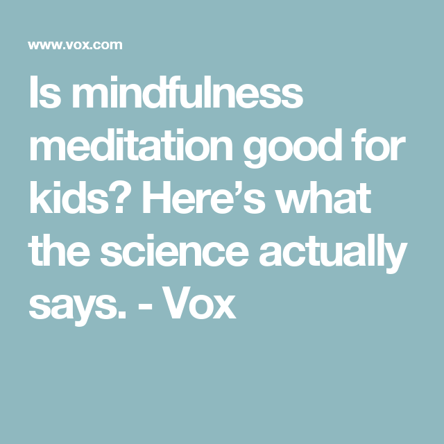 Is Mindfulness Meditation Good For Kids >> Is Mindfulness Meditation Good For Kids Here S What The Science