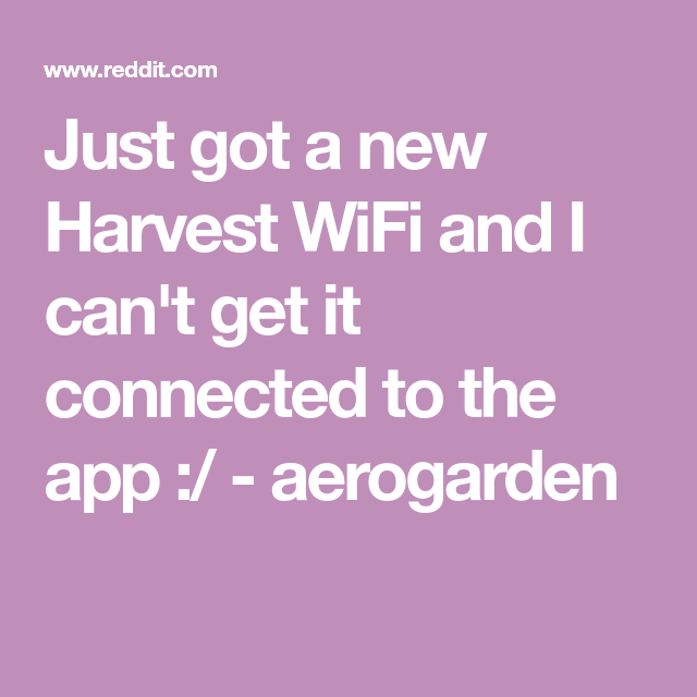 Aerogarden Harvest Wifi: Just Got A New Harvest WiFi And I Can't Get It Connected