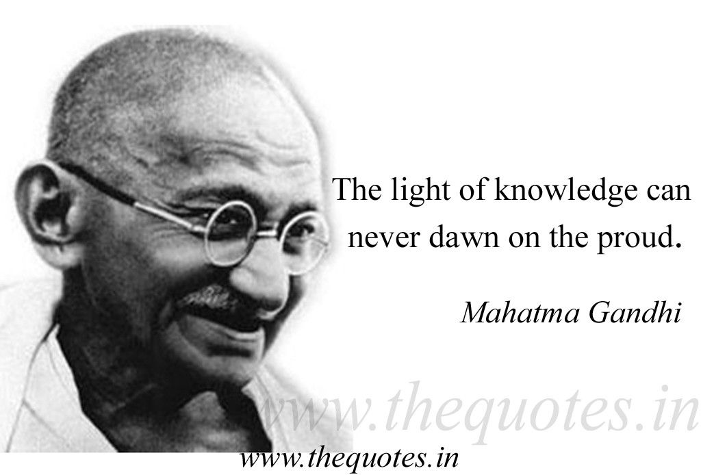 The Light Of Knowledge Can Never Dawn On The Proud Mahatma Gandhi Cool Gandhi Quotes On Peace