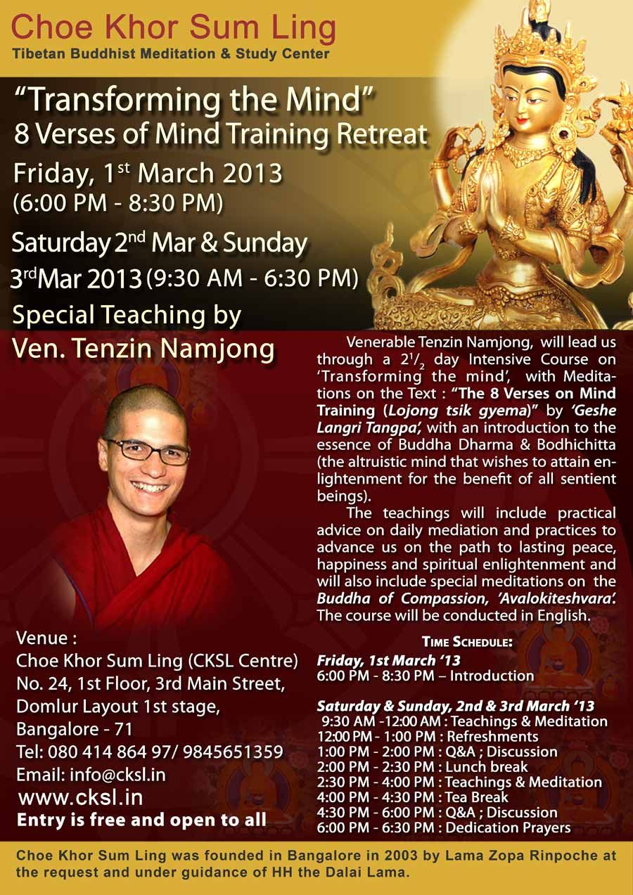 "In the city retreat - March 01- 03, 2013. Transforming Your Mind - A Meditation retreat - led by Venerable Tenzin Namjong at Choe Khor Sum Ling.    Venerable Tenzin Namjong, will lead us through a 3 day Intensive Course on 'Transforming the mind', with Meditations on a Text on "" The 8 Verses on Mind Training ((Lojong tsik gyema)"" with an Introduction to the essence of Buddha Dharma & Bodhichitta. Poster Attached"