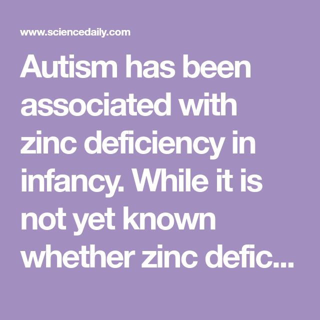 Autism Has Been Associated With Zinc Deficiency In Infancy While It Is Not Yet Known