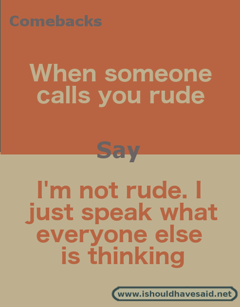 Latest Funny Comebacks What to say if you are called rude Comebacks when people call you rude. Check out our top ten comebacks its. | www.ishouldhavesaid.net 11