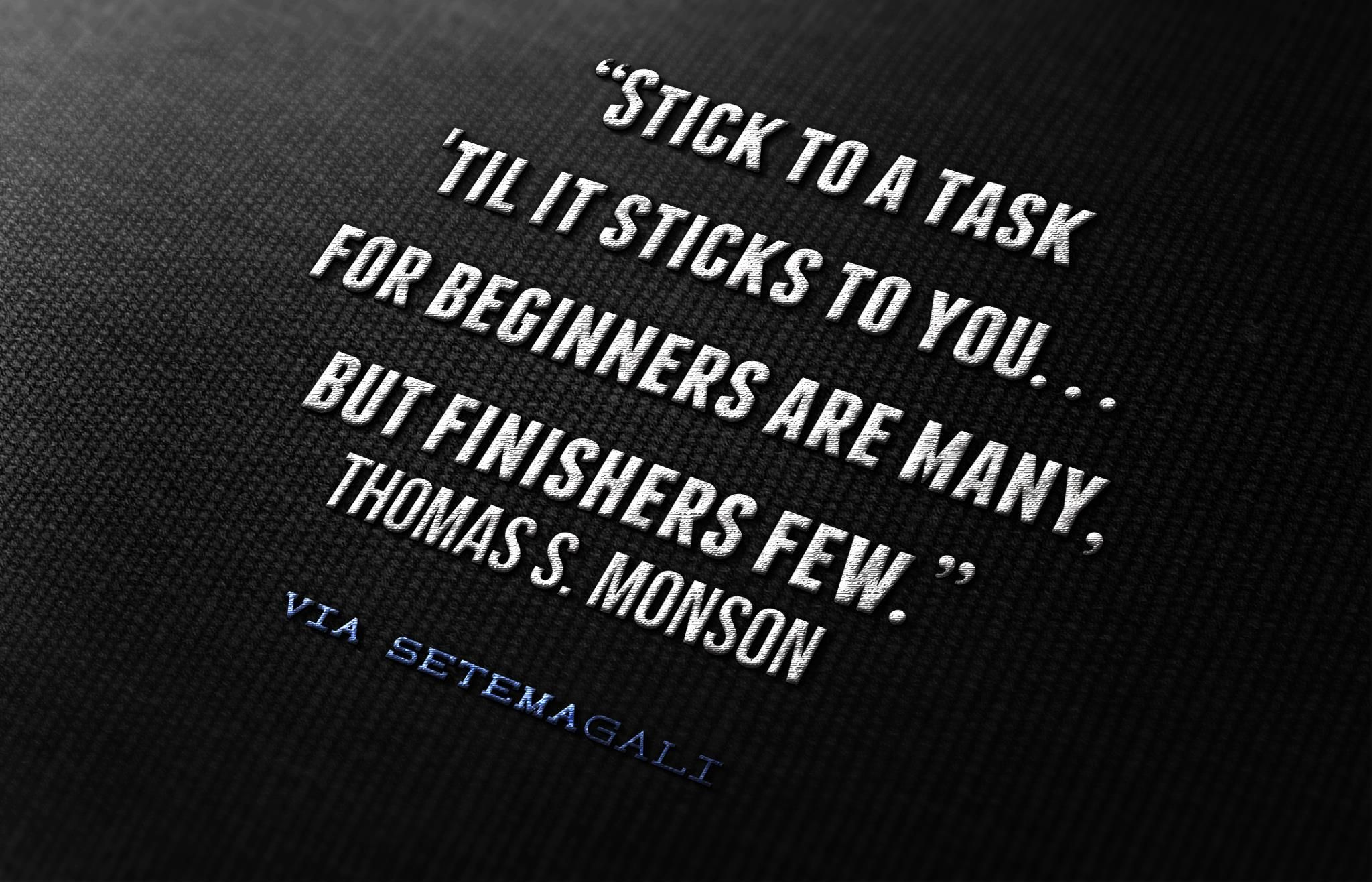 """""""Stick to a task 'til it sticks to you... for beginners are many, but finishers are few."""" -President Monson"""