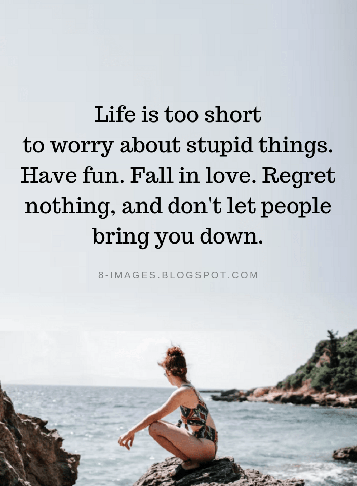 Life Quotes Life Is Too Short To Worry About Stupid Things Have Fun Fall In Love Regret Nothing A Family Quotes Funny Quirky Quotes Funny Quotes About Life