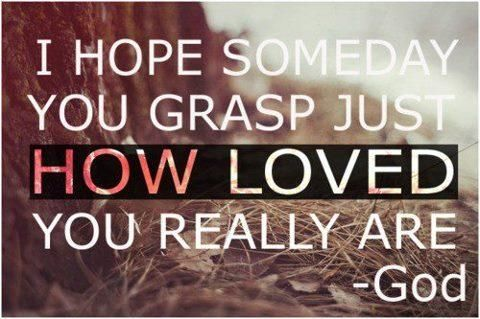"""I hope someday you grasp just how loved you really are."" -God"