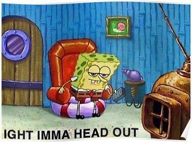 Ight Imma Head Out Spongebob Meme Poster by Keles