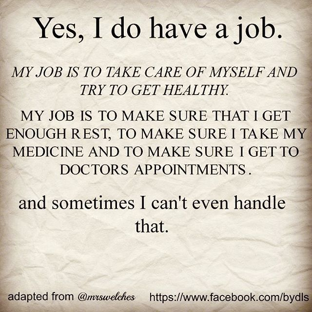 """Yes, I do have a job. It's a full time, around the clock, 24 hour, no over time, never getting a raise and no vacations or weekends off job.  I work harder at my job to stay healthy and happy then you have probably ever worked at anything in your life. I study, consult doctors, specialists, """"co workers"""" (other people living similar experiences), I stay up to date on current trends and advances in any field of science, health, psychology, or any topic that would help. I keep trying, and keep…"""