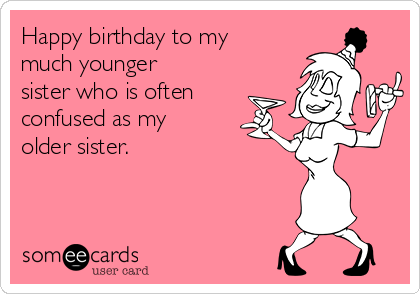 Happy Birthday To My Much Younger Sister Who Is Often Confused As