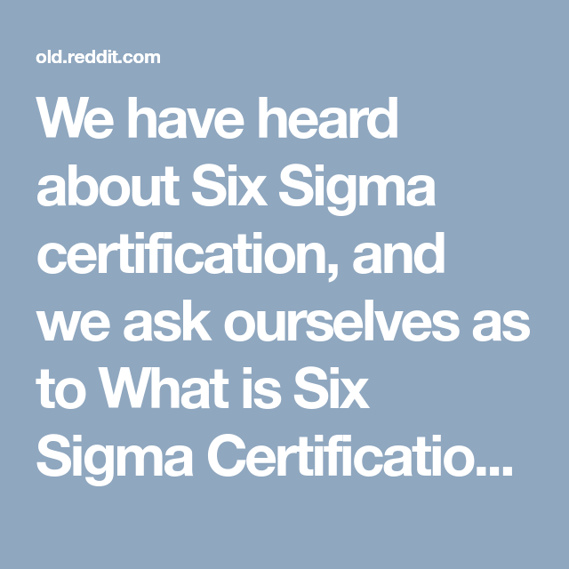 We Have Heard About Six Sigma Certification And We Ask Ourselves As