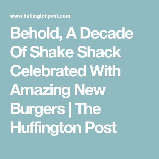 Behold, A Decade Of Shake Shack Celebrated With Amazing New Burgers | The Huffington Post