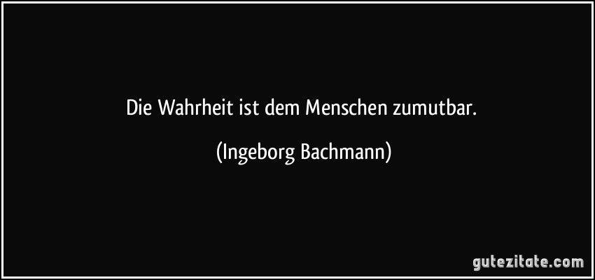 Ingeborg Bachmann Die Wahrheit Ist Dem Menschen Zumutbar Zitate Wahrheit Zitate Sinn Des Lebens