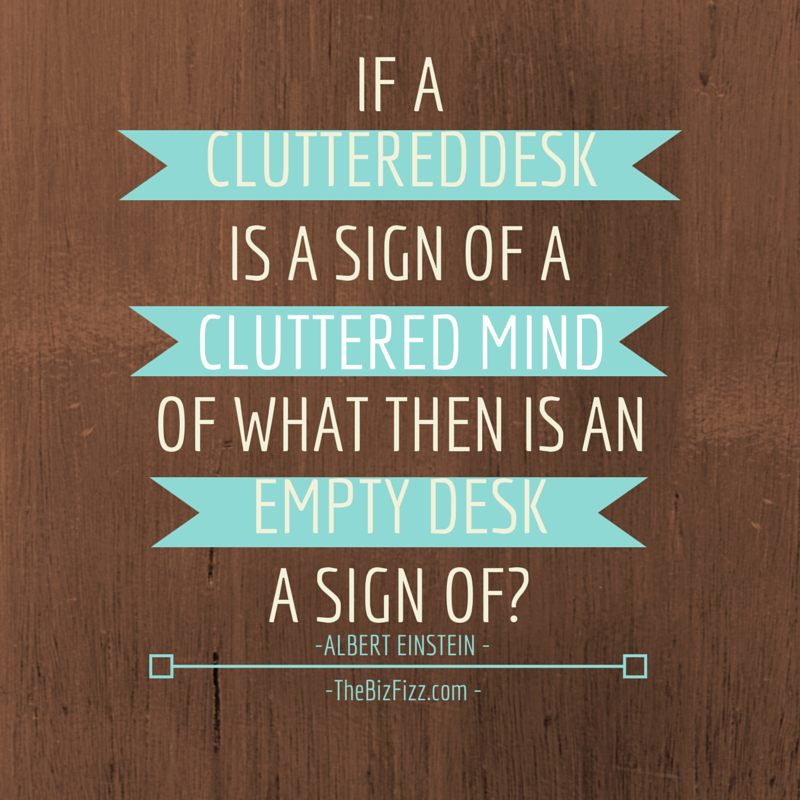 """If a cluttered desk is a sign of a cluttered mind, of what then is an empty desk a sign of?"" ~Albert Einstein www.TheBizFizz.com"