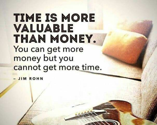 Time is more valuable than money. You can get more money but you cannot get more time.