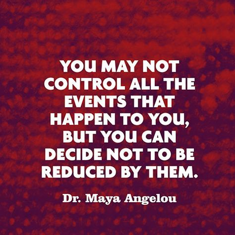 """""""You may not control all the events that happen to you, but you can decide not to be reduced by them."""" — Dr. Maya Angelou"""