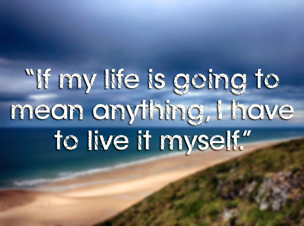 """""""If my life is going to mean anything, I have to live it myself."""" 