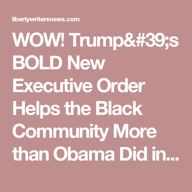 WOW! Trump's BOLD New Executive Order Helps the Black Community More than Obama Did in 8 Years! * LIBERTY WRITERS NEWS