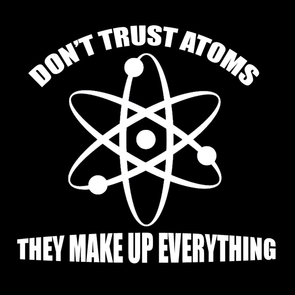 You Can T Trust Atoms They Make Up Everything Google Search Science Humor Science Nerd Nerd Tees