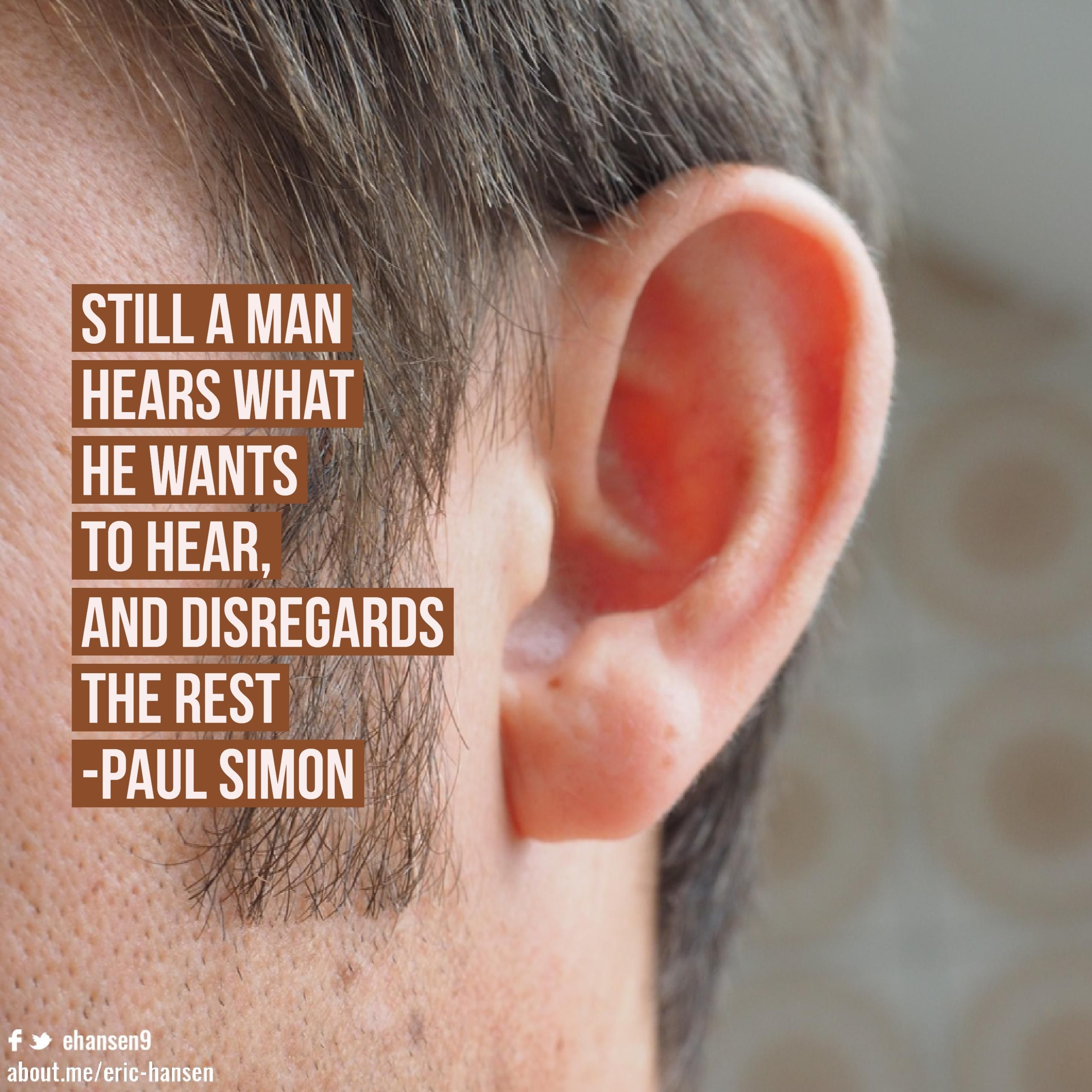 Still a man hears what he wants to hear, and disregards
