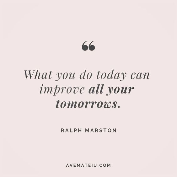 What you do today can improve all your tomorrows. Ralph Marston Quote 133 | Ave Mateiu